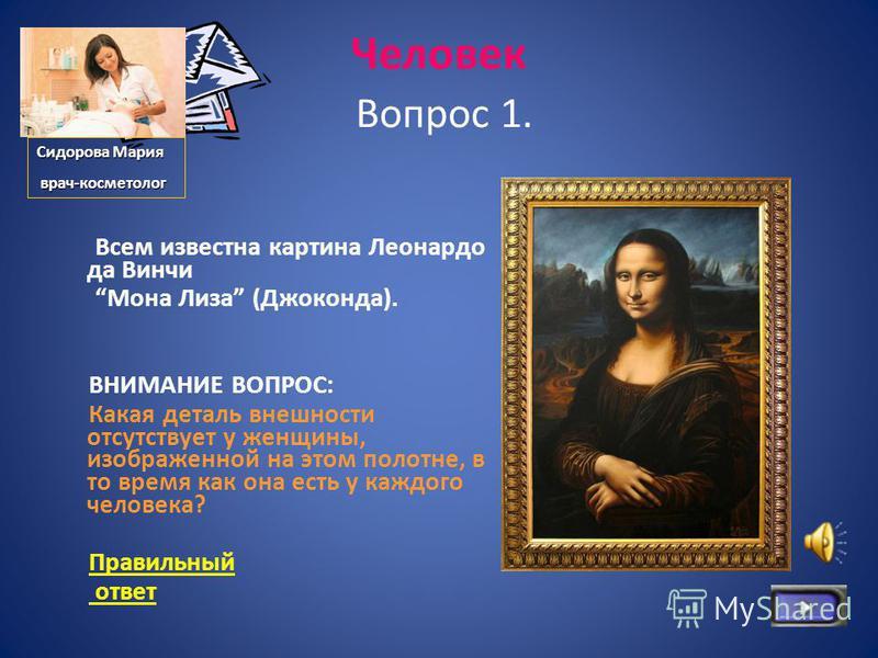 Человек Вопрос 1. Всем известна картина Леонардо да Винчи Мона Лиза (Джоконда). ВНИМАНИЕ ВОПРОС: Какая деталь внешности отсутствует у женщины, изображенной на этом полотне, в то время как она есть у каждого человека? Правильный ответ Сидорова Мария в