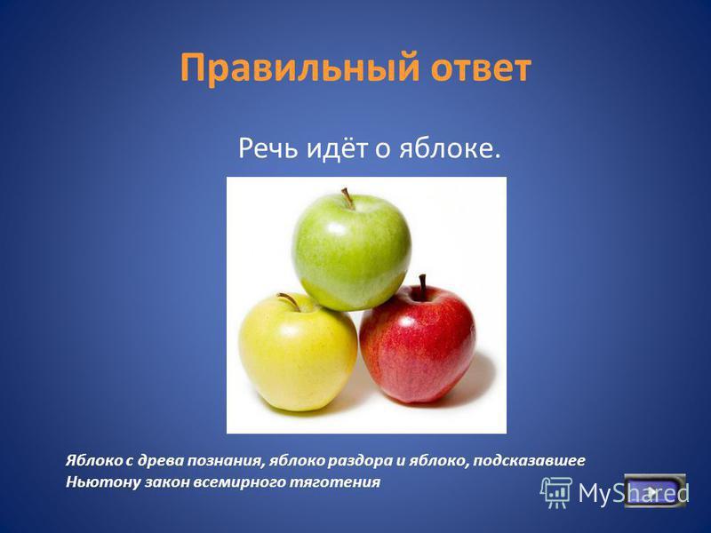 Правильный ответ Речь идёт о яблоке. Яблоко с древа познания, яблоко раздора и яблоко, подсказавшее Ньютону закон всемирного тяготения