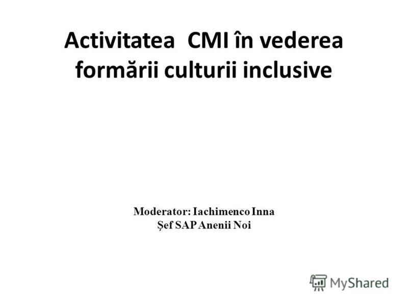 Activitatea CMI în vederea form ă rii culturii inclusive Moderator: Iachimenco Inna Şef SAP Anenii Noi