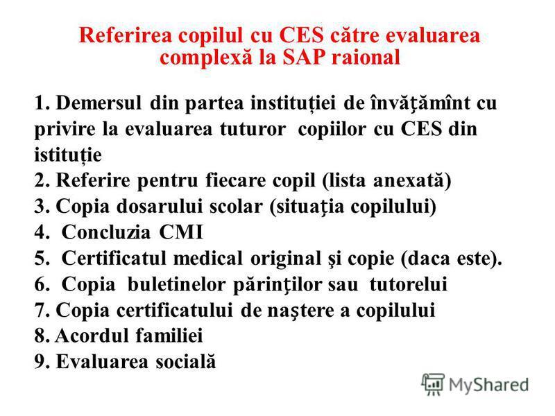 1. Demersul din partea instituţiei de învăămînt cu privire la evaluarea tuturor copiilor cu CES din istituţie 2. Referire pentru fiecare copil (lista anexată) 3. Copia dosarului scolar (situaia copilului) 4. Concluzia CMI 5. Certificatul medical orig