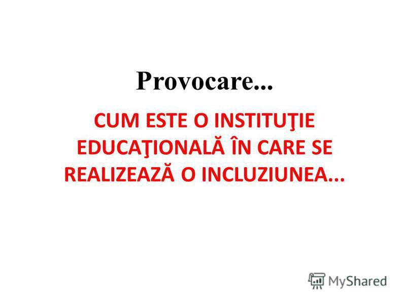 CUM ESTE O INSTITUŢIE EDUCAŢIONALĂ ÎN CARE SE REALIZEAZ Ă O INCLUZIUNEA... Provocare...