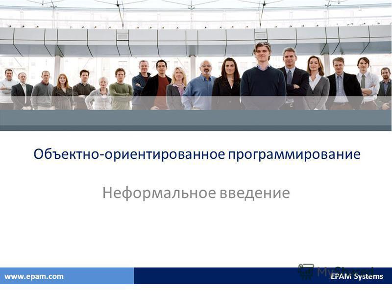 EPAM Systemswww.epam.com EPAM Systemswww.epam.com Объектно-ориентированное программирование Неформальное введение