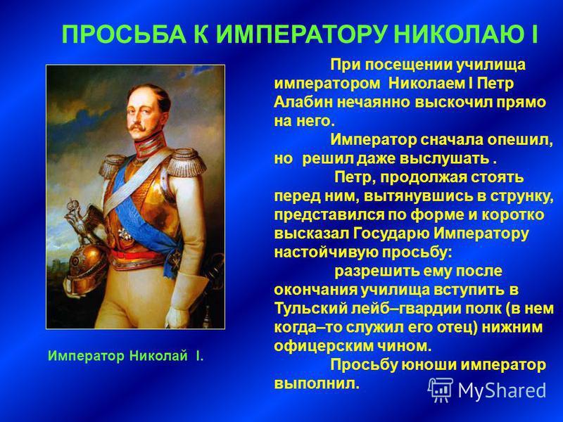 При посещении училища императором Николаем I Петр Алабин нечаянно выскочил прямо на него. Император сначала опешил, но решил даже выслушать. Петр, продолжая стоять перед ним, вытянувшись в струнку, представился по форме и коротко высказал Государю Им