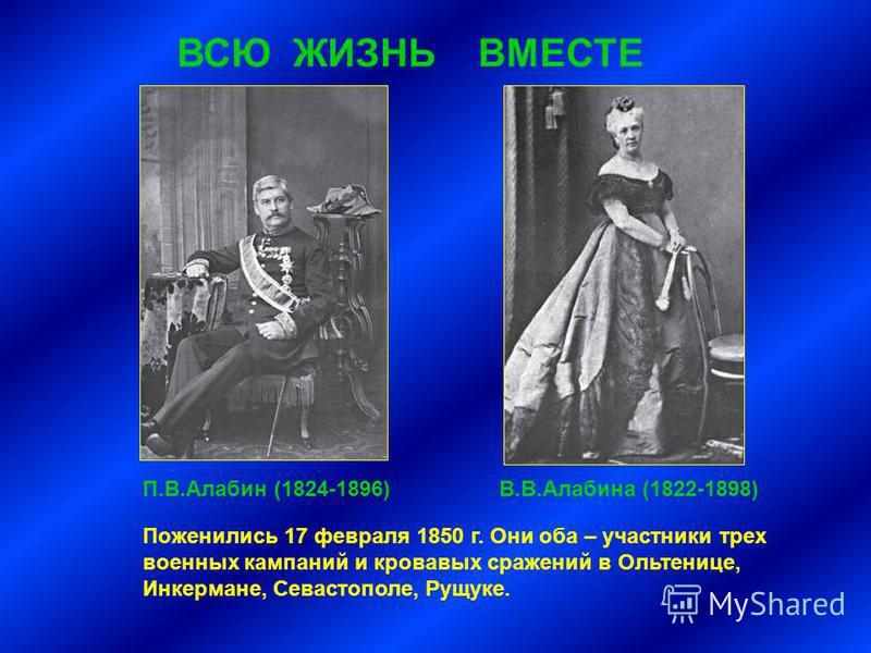 ВСЮ ЖИЗНЬ ВМЕСТЕ Поженились 17 февраля 1850 г. Они оба – участники трех военных кампаний и кровавых сражений в Ольтенице, Инкермане, Севастополе, Рущуке. П.В.Алабин (1824-1896)В.В.Алабина (1822-1898)