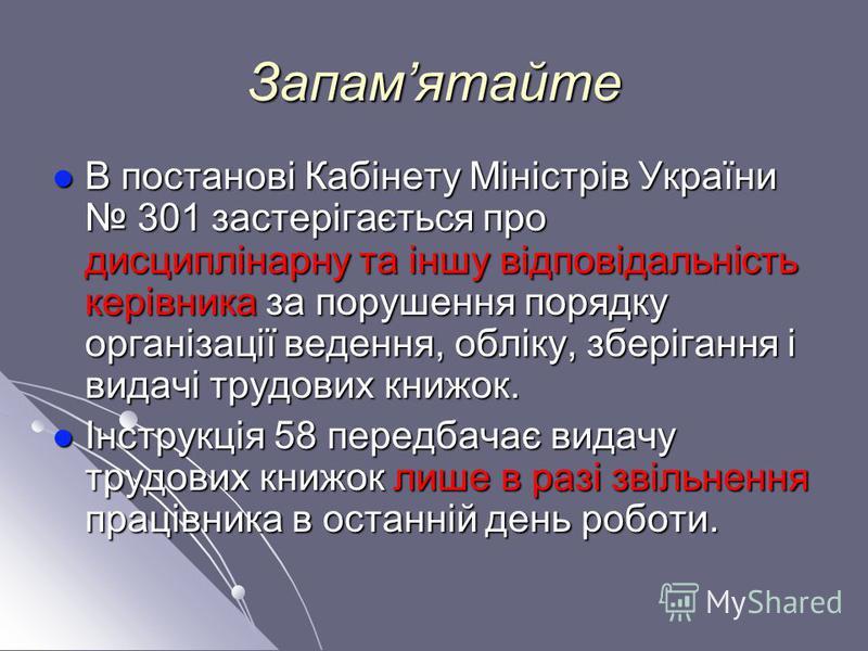 Запамятайте В постанові Кабінету Міністрів України 301 застерігається про дисциплінарну та іншу відповідальність керівника за порушення порядку організації ведення, обліку, зберігання і видачі трудових книжок. В постанові Кабінету Міністрів України 3
