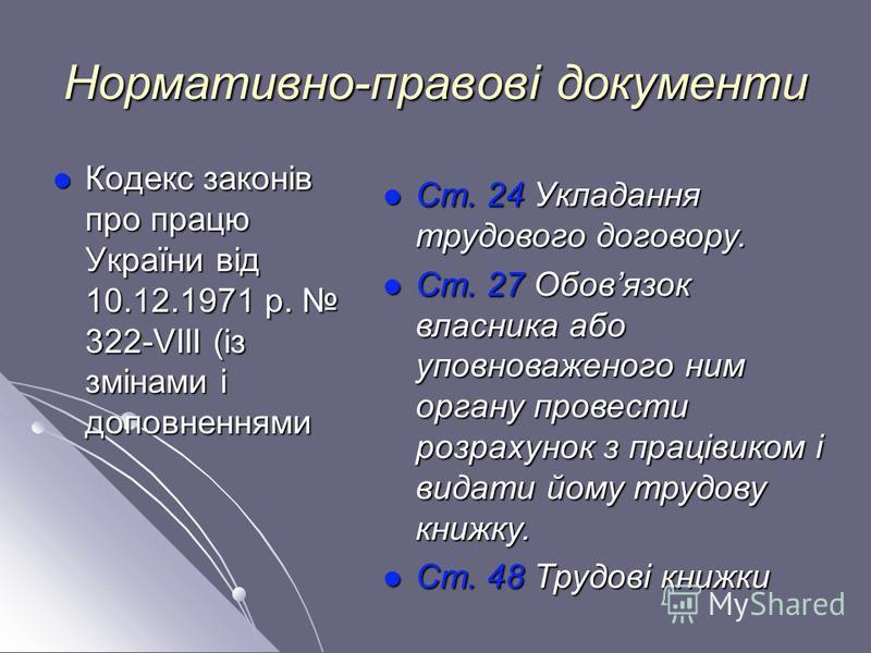 Нормативно-правові документи Кодекс законів про працю України від 10.12.1971 р. 322-VIII (із змінами і доповненнями Кодекс законів про працю України від 10.12.1971 р. 322-VIII (із змінами і доповненнями Ст. 24 Укладання трудового договору. Ст. 24 Укл