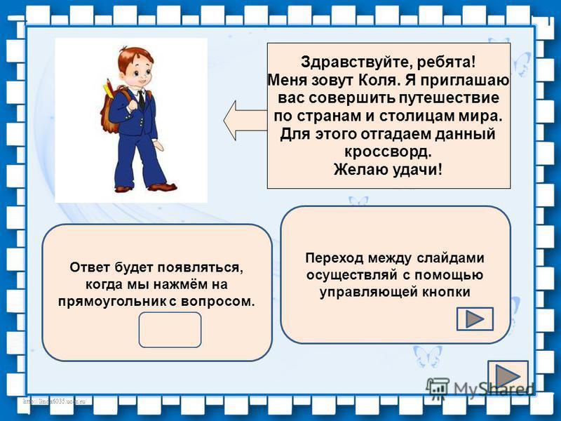 http://linda6035.ucoz.ru/ Здравствуйте, ребята! Меня зовут Коля. Я приглашаю вас совершить путешествие по странам и столицам мира. Для этого отгадаем данный кроссворд. Желаю удачи! Переход между слайдами осуществляй с помощью управляющей кнопки Ответ