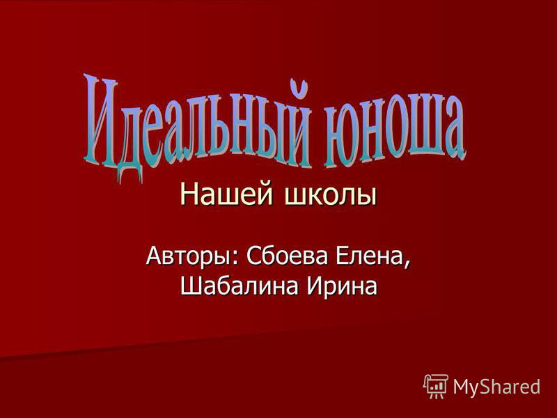 Нашей школы Авторы: Сбоева Елена, Шабалина Ирина