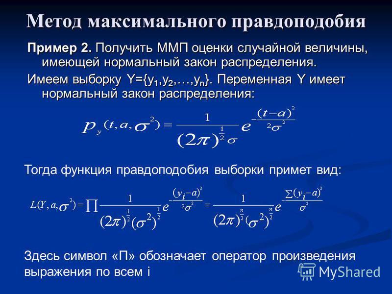 Метод максимального правдоподобия Пример 2. Получить ММП оценки случайной величины, имеющей нормальный закон распределения. Имеем выборку Y={y 1,y 2,…,y n }. Переменная Y имеет нормальный закон распределения: Тогда функция правдоподобия выборки приме