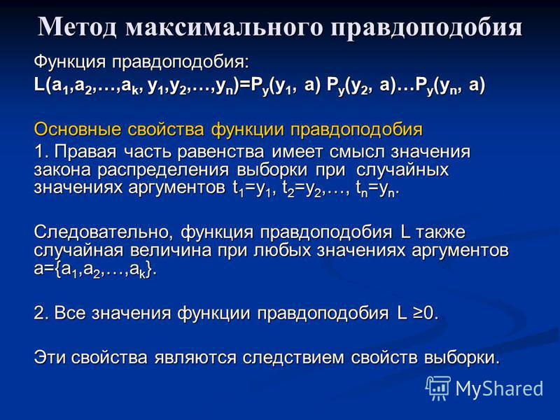 Метод максимального правдоподобия Функция правдоподобия: L(a 1,a 2,…,a k, y 1,y 2,…,y n )=P y (y 1, a) P y (y 2, a)…P y (y n, a) Основные свойства функции правдоподобия 1. Правая часть равенства имеет смысл значения закона распределения выборки при с