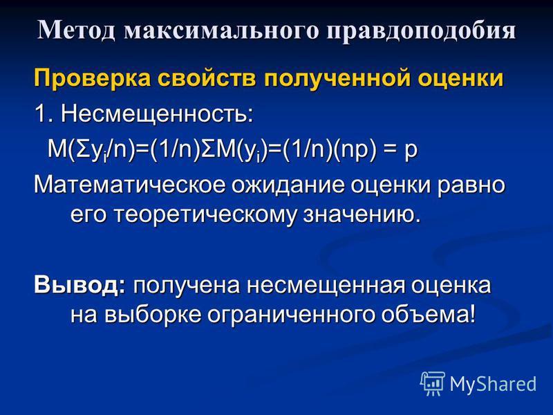 Метод максимального правдоподобия Проверка свойств полученной оценки 1. Несмещенность: M(Σy i /n)=(1/n)ΣM(y i )=(1/n)(np) = p M(Σy i /n)=(1/n)ΣM(y i )=(1/n)(np) = p Математическое ожидание оценки равно его теоретическому значению. Вывод: получена нес