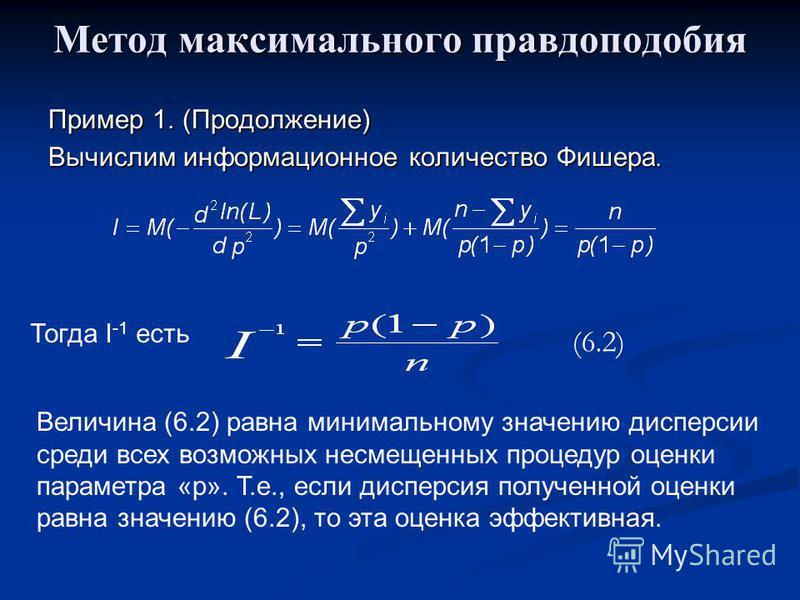 Метод максимального правдоподобия Пример 1. (Продолжение) Вычислим информационное количество Фишера. Тогда I -1 есть Величина (6.2) равна минимальному значению дисперсии среди всех возможных несмещенных процедур оценки параметра «р». Т.е., если диспе