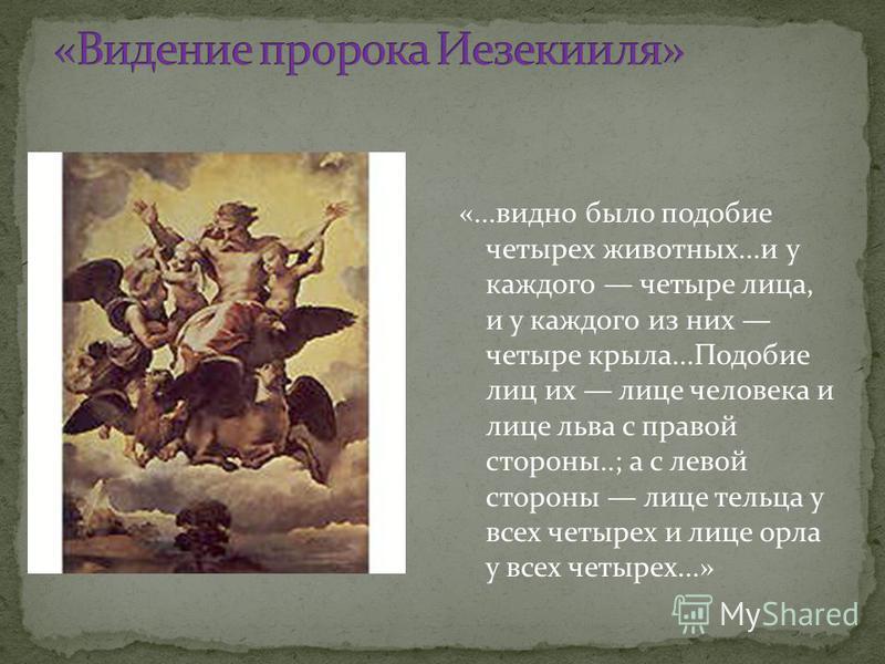 «...видно было подобие четырех животных...и у каждого четыре лица, и у каждого из них четыре крыла...Подобие лиц их лице человека и лице льва с правой стороны..; а с левой стороны лице тельца у всех четырех и лице орла у всех четырех...»