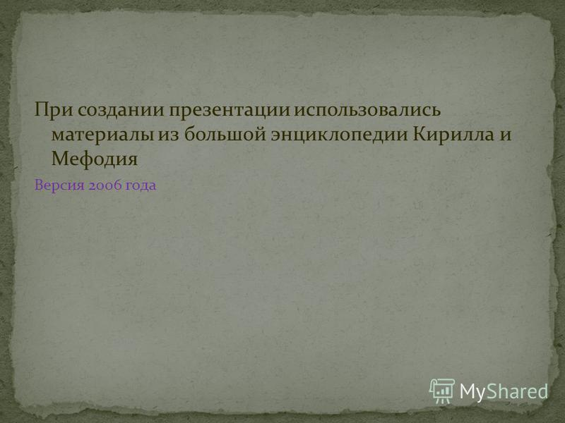 При создании презентации использовались материалы из большой энциклопедии Кирилла и Мефодия Версия 2006 года
