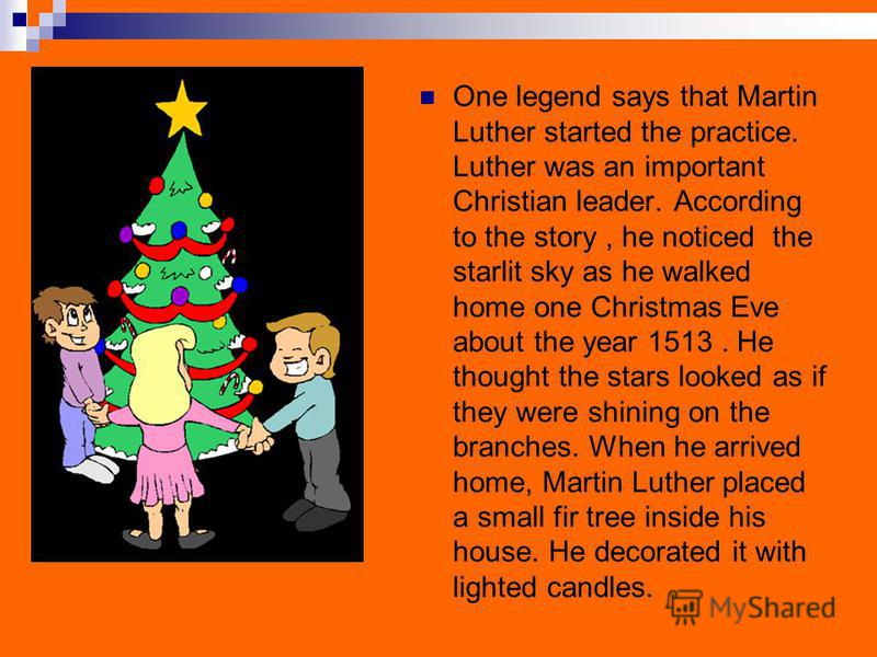 One legend says that Martin Luther started the practice. Luther was an important Christian leader. According to the story, he noticed the starlit sky as he walked home one Christmas Eve about the year 1513. He thought the stars looked as if they were