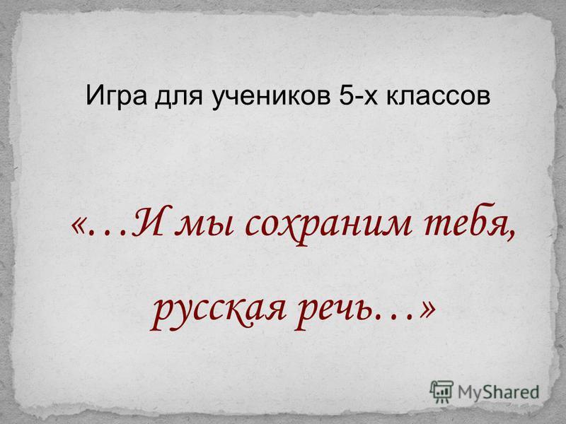 «…И мы сохраним тебя, русская речь…» Игра для учеников 5-х классов