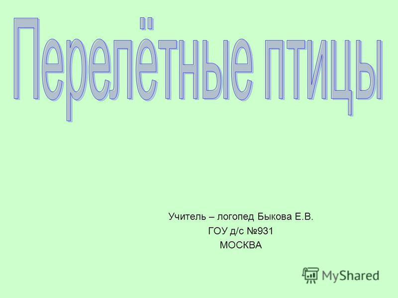 Учитель – логопед Быкова Е.В. ГОУ д/с 931 МОСКВА