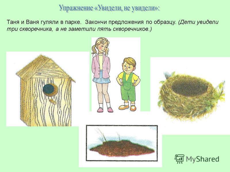 Таня и Ваня гуляли в парке. Закончи предложения по образцу. (Дети увидели три скворечника, а не заметили пять скворечников.)