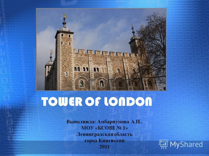 TOWER OF LONDON Выполнила: Амбарцумова А.П.. МОУ «КСОШ 1» Ленинградская область город Кингисепп 2011