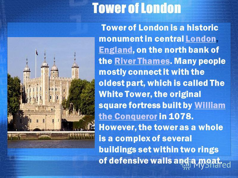 Tower of London Tower of London is a historic monument in central London, England, on the north bank of the River Thames. Many people mostly connect it with the oldest part, which is called The White Tower, the original square fortress built by Willi