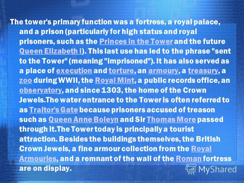 The tower's primary function was a fortress, a royal palace, and a prison (particularly for high status and royal prisoners, such as the Princes in the Tower and the future Queen Elizabeth I). This last use has led to the phrase