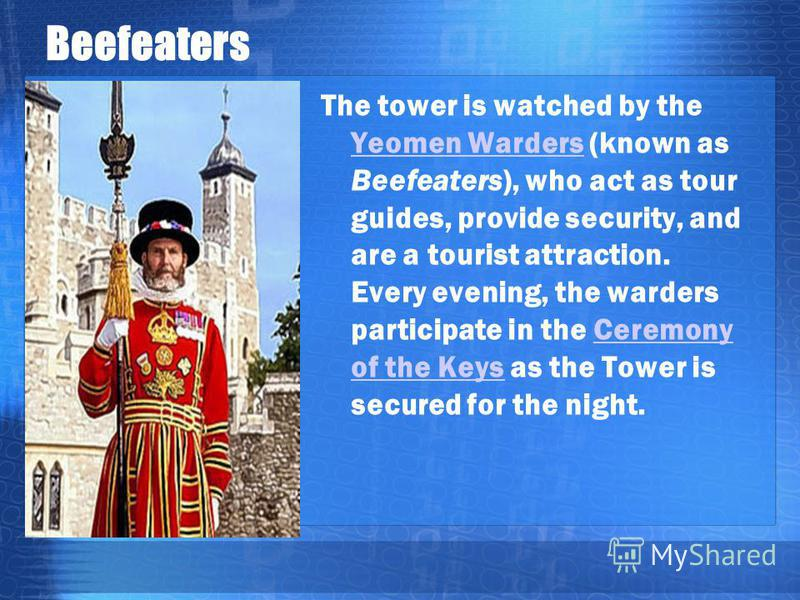 Beefeaters The tower is watched by the Yeomen Warders (known as Beefeaters), who act as tour guides, provide security, and are a tourist attraction. Every evening, the warders participate in the Ceremony of the Keys as the Tower is secured for the ni