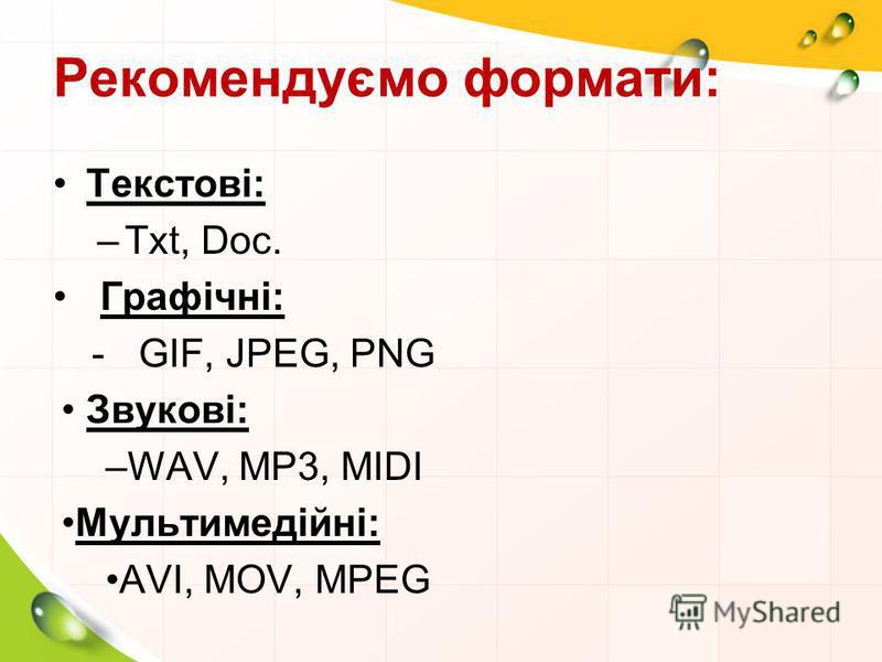 Рекомендуємо формати: Текстові: –Txt, Doc. Графічні: -GIF, JPEG, PNG Звукові: –WAV, MP3, MIDI Мультимедійні: AVI, MOV, MPEG