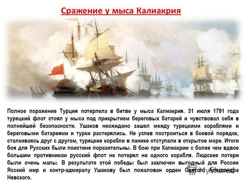 Полное поражение Турция потерпела в битве у мыса Калиакрия. 31 июля 1791 года турецкий флот стоял у мыса под прикрытием береговых батарей и чувствовал себя в полнейшей безопасности. Ушаков неожиданно зашел между турецкими кораблями и береговыми батар
