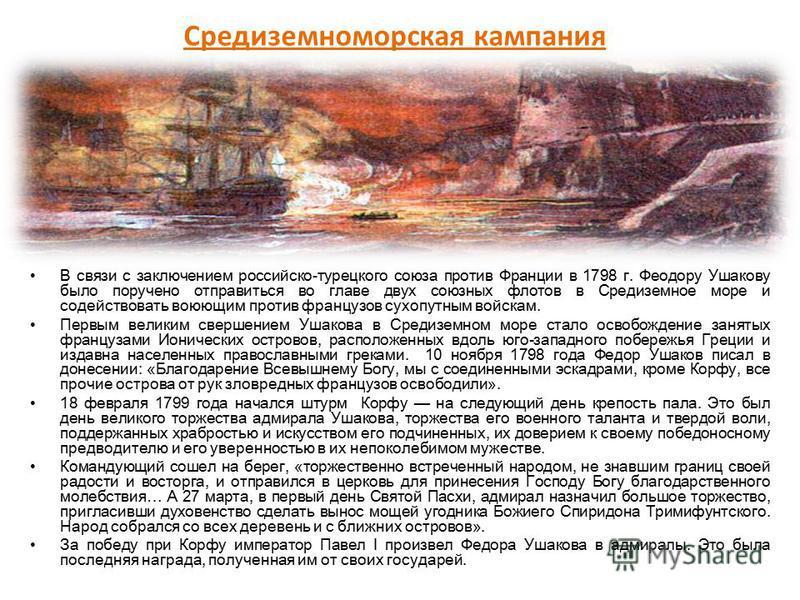Средиземноморская кампания В связи с заключением российско-турецкого союза против Франции в 1798 г. Феодору Ушакову было поручено отправиться во главе двух союзных флотов в Средиземное море и содействовать воюющим против французов сухопутным войскам.