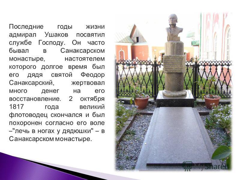Последние годы жизни адмирал Ушаков посвятил службе Господу. Он часто бывал в Санаксарском монастыре, настоятелем которого долгое время был его дядя святой Феодор Санаксарский, жертвовал много денег на его восстановление. 2 октября 1817 года великий