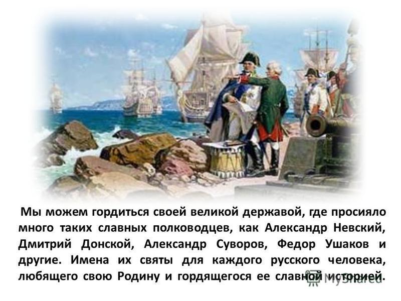 Мы можем гордиться своей великой державой, где просияло много таких славных полководцев, как Александр Невский, Дмитрий Донской, Александр Суворов, Федор Ушаков и другие. Имена их святы для каждого русского человека, любящего свою Родину и гордящегос