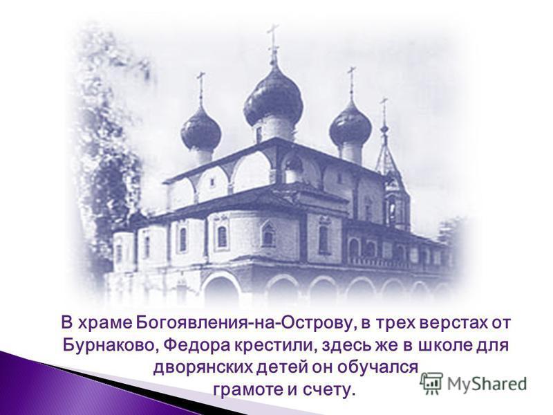 В храме Богоявления-на-Острову, в трех верстах от Бурнаково, Федора крестили, здесь же в школе для дворянских детей он обучался грамоте и счету.