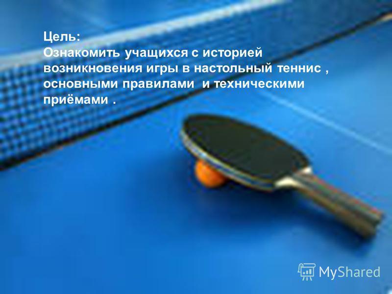 Цель: Ознакомить учащихся с историей возникновения игры в настольный теннис, основными правилами и техническими приёмами.