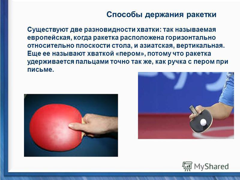 Способы держания ракетки Существуют две разновидности хватки: так называемая европейская, когда ракетка расположена горизонтально относительно плоскости стола, и азиатская, вертикальная. Еще ее называют хваткой «пером», потому что ракетка удерживаетс