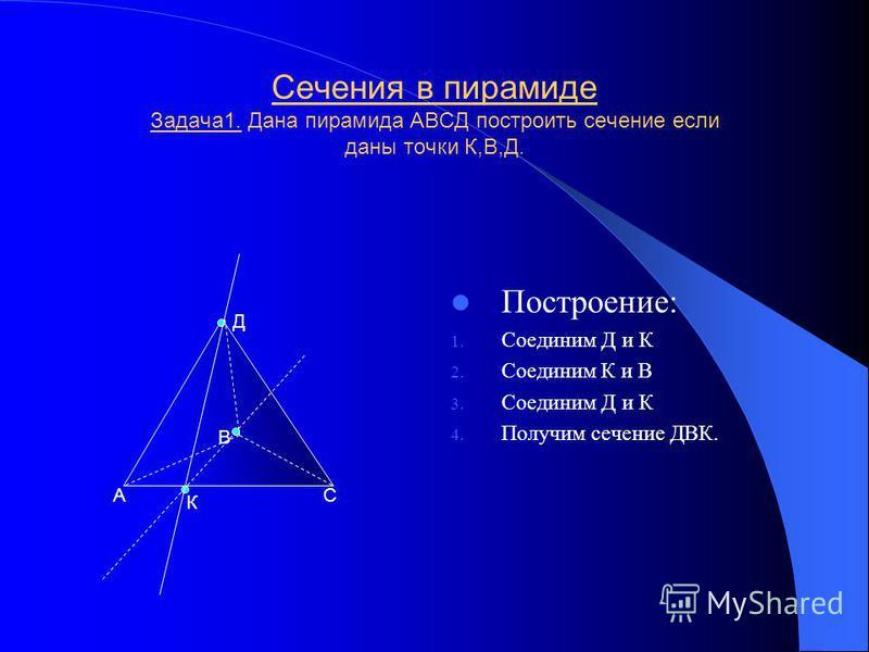 Параллелепипед, построение его сечений Задача 4 Построить сечение в прямоугольном параллелепипеде АВСДА1В1С1Д1,если даны точки LK. Построение: 1. Прямую К1К2 параллельную ДС 2. Соединим LK 3. Соединим К1С1,К2Д1 получим сечение К2Д1С1К1 Y Х АВ С Д А1