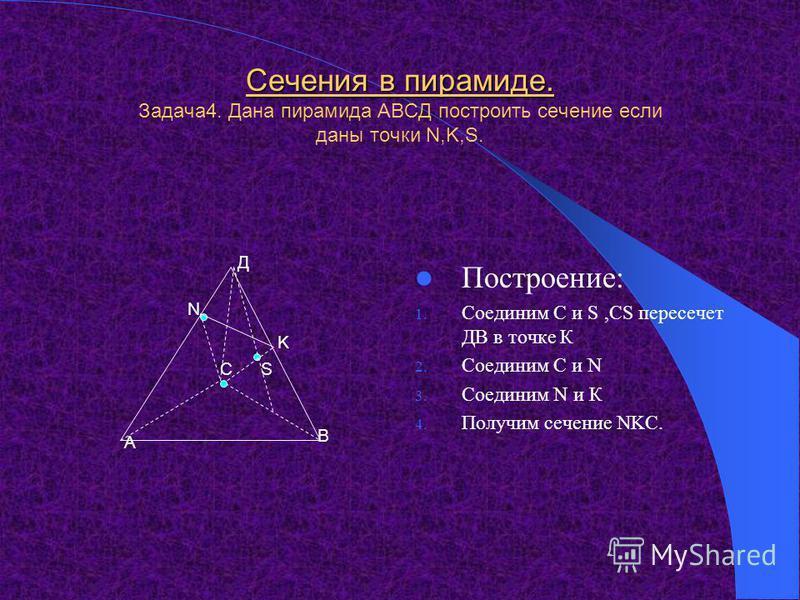 Сечения в пирамиде. Задача 3. Дана пирамида АВСД построить сечение если даны точки S,N,K. Построение: 1. Соединим NK,NK пересечет АС в точке Х 2. Соединим S и Х 3. Получим точку R. 4. Соединим S и N,К и R. 5. Получили сечение NKRS. АС В Д К S N R Х