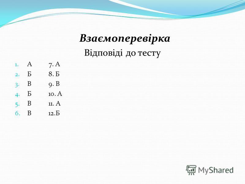 Взаємоперевірка Відповіді до тесту 1. А 7. А 2. Б 8. Б 3. В 9. В 4. Б 10. А 5. В 11. А 6. В 12.Б