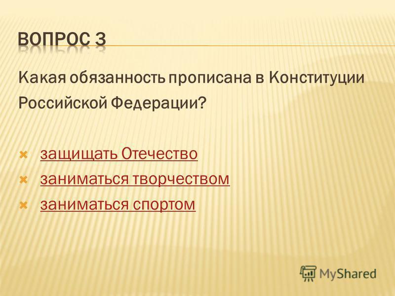 Какая обязанность прописана в Конституции Российской Федерации? защищать Отечество заниматься творчеством заниматься спортом