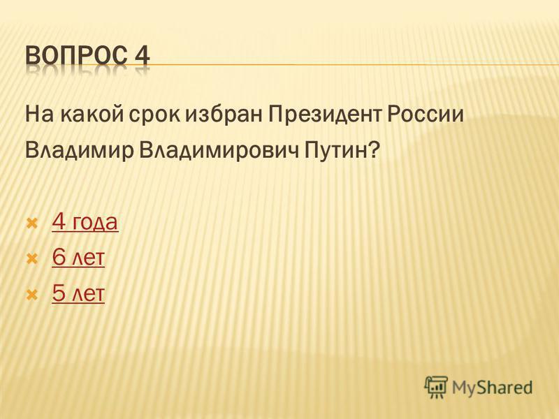На какой срок избран Президент России Владимир Владимирович Путин? 4 года 6 лет 5 лет