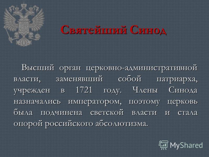 Святейший Синод Высший орган церковно-административной власти, заменявший собой патриарха, учрежден в 1721 году. Члены Синода назначались императором, поэтому церковь была подчинена светской власти и стала опорой российского абсолютизма.