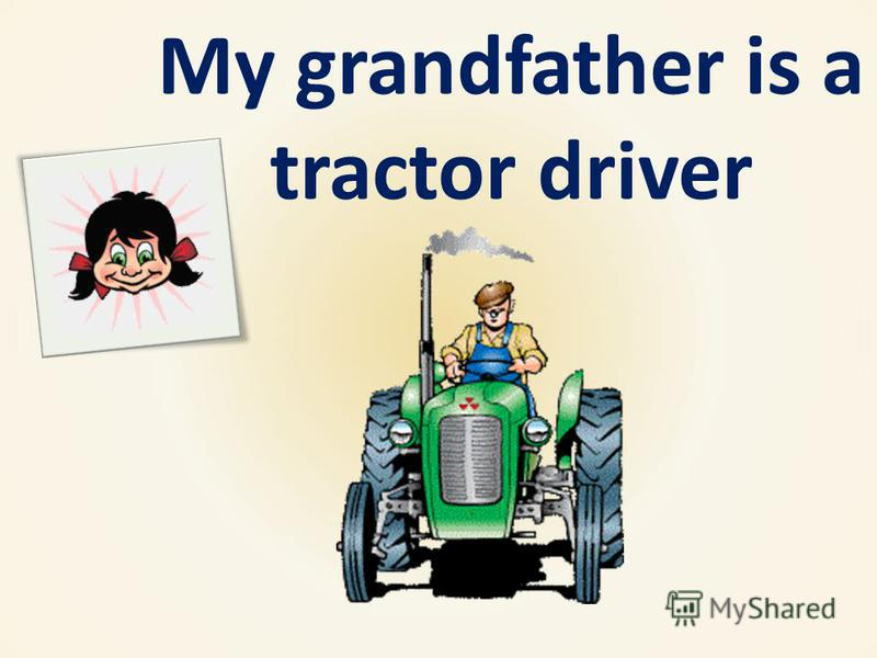 My grandfather is a tractor driver