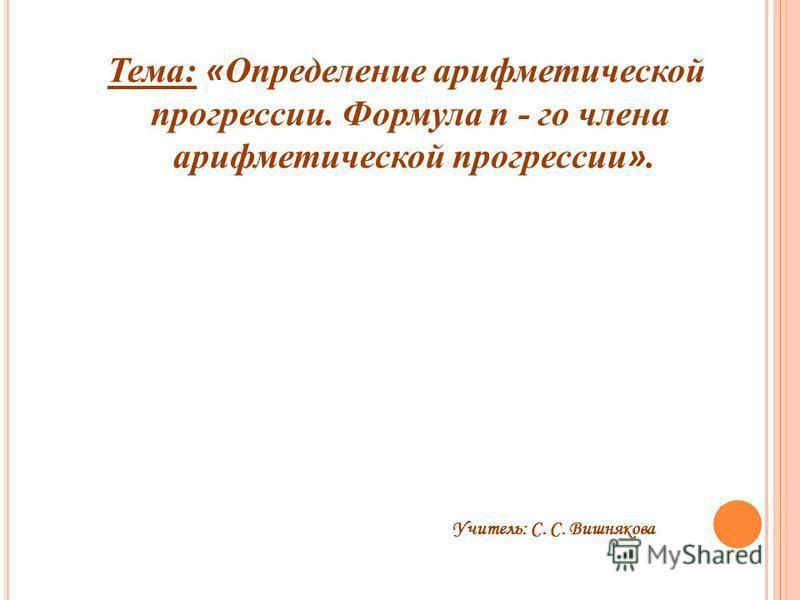 Тема: « Определение арифметической прогрессии. Формула n - го члена арифметической прогрессии ». Учитель: С. С. Вишнякова