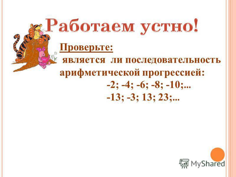 Проверьте: является ли последовательность арифметической прогрессией: -2; -4; -6; -8; -10; … -13; -3; 13; 23; …