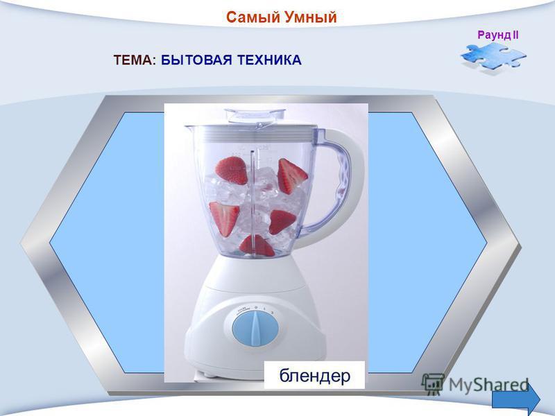 Самый Умный Раунд II 2. Прибор для быстрого приготовления напитков. ТЕМА: БЫТОВАЯ ТЕХНИКА блендер