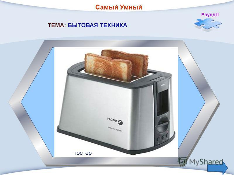 Самый Умный Раунд II 4. Прибор для приготовления гренков, то есть поджаренных ломтиков хлеба. ТЕМА: БЫТОВАЯ ТЕХНИКА тостер