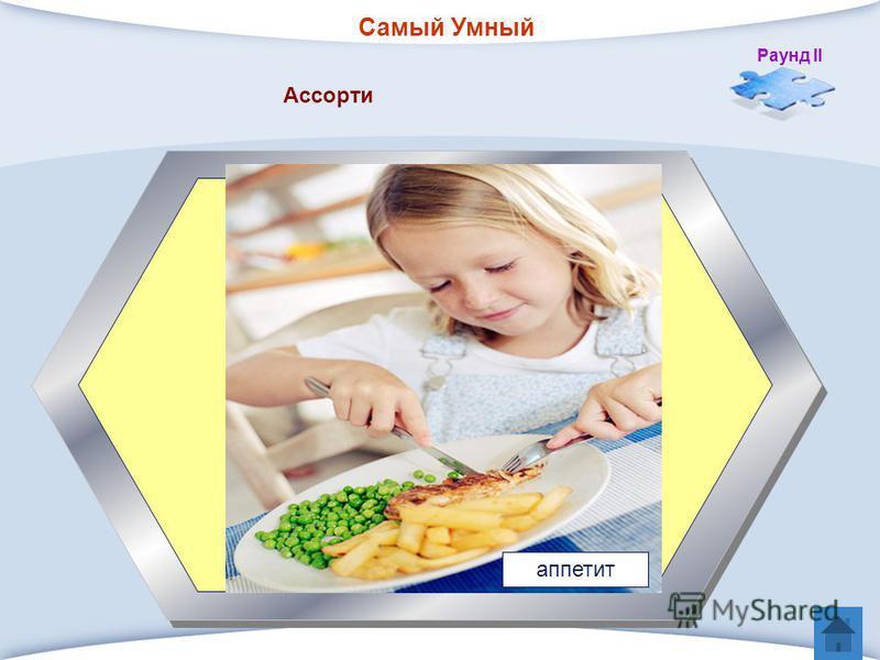 Самый Умный Раунд II 5 Что возбуждает вкусно приготовленная пища.? Ассорти аппетит