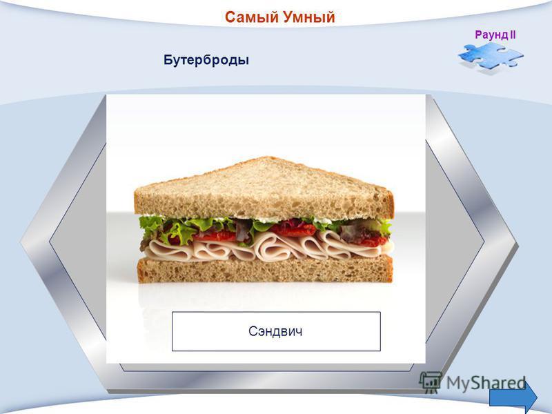 Самый Умный Раунд II 4. Бутерброд с маслом, сыром, ветчиной, покрытый ломтиком хлеба.. Бутерброды Сэндвич