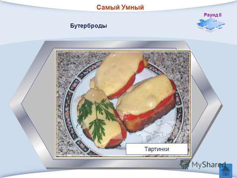 Самый Умный Раунд II 5 Небольшой горячий бутерброд – ломтик поджаренного на растительном или сливочном масле черного или белого хлеба, на который кладут кусочек отварной или жареной рыбы, обсыпанный тертым сыром и запеченный в духовке. Бутерброды Тар