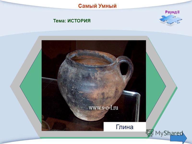 Самый Умный Раунд II Тема: ИСТОРИЯ 1. Из какого материала была сделана первая посуда? Глина