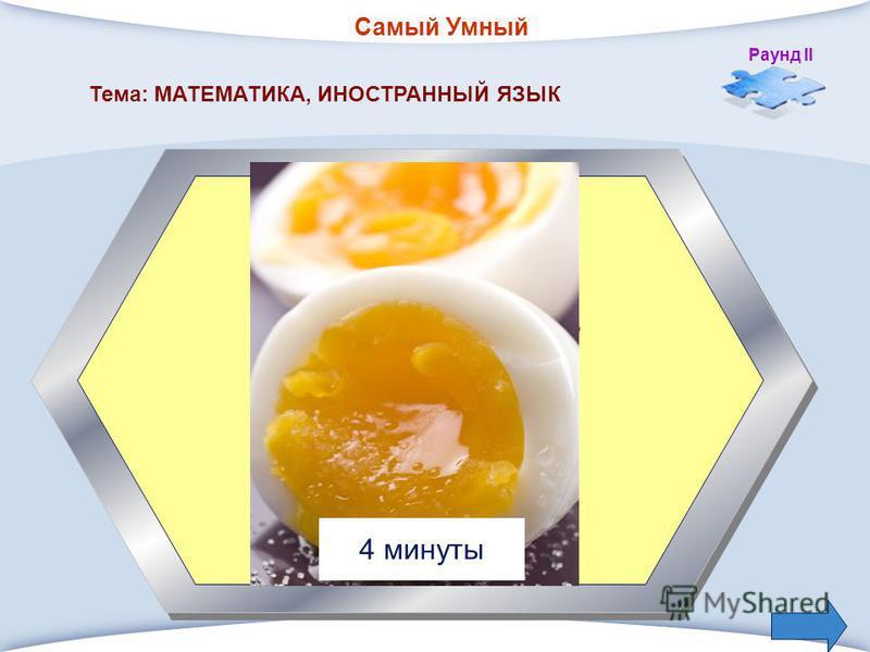 Самый Умный Раунд II 1. Сколько минут варят яйцо в «мешочек» Тема: МАТЕМАТИКА, ИНОСТРАННЫЙ ЯЗЫК 4 минуты